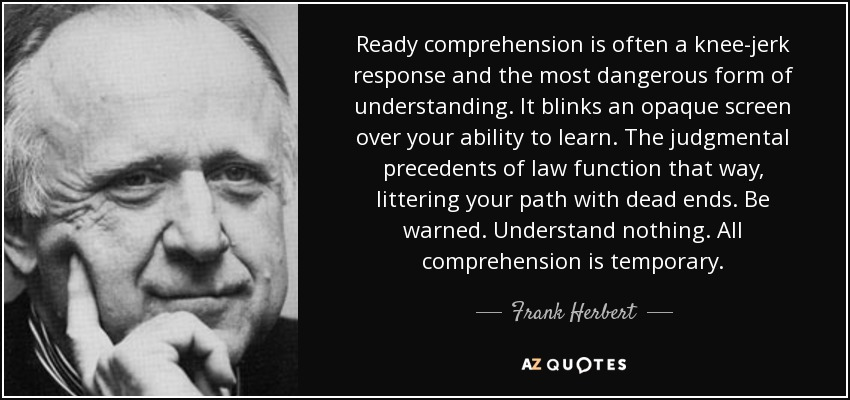 Ready comprehension is often a knee-jerk response and the most dangerous form of understanding. It blinks an opaque screen over your ability to learn. The judgmental precedents of law function that way, littering your path with dead ends. Be warned. Understand nothing. All comprehension is temporary. - Frank Herbert