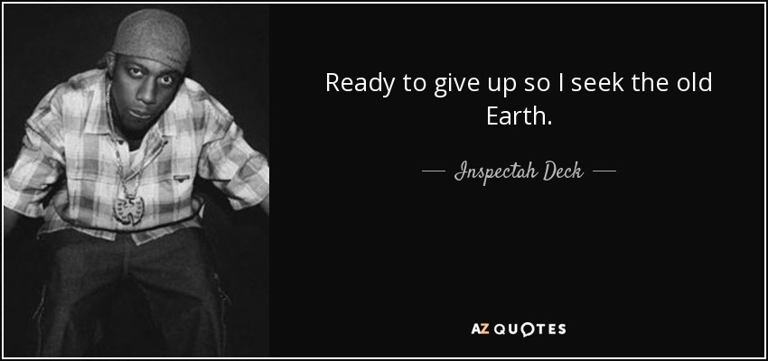 Ready to give up so I seek the old Earth. - Inspectah Deck