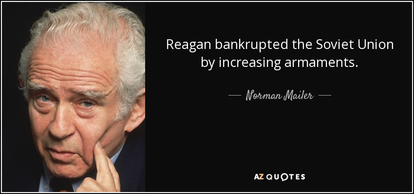 Reagan bankrupted the Soviet Union by increasing armaments. - Norman Mailer