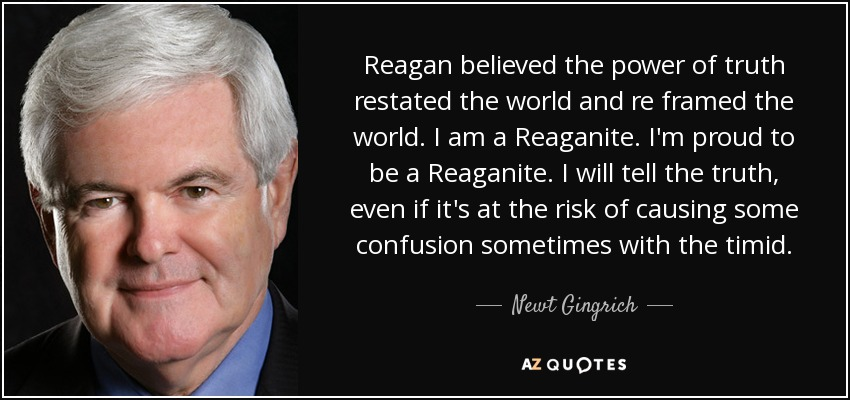 Reagan believed the power of truth restated the world and re framed the world. I am a Reaganite. I'm proud to be a Reaganite. I will tell the truth, even if it's at the risk of causing some confusion sometimes with the timid. - Newt Gingrich