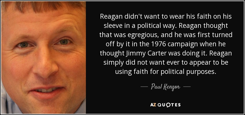 Reagan didn't want to wear his faith on his sleeve in a political way. Reagan thought that was egregious, and he was first turned off by it in the 1976 campaign when he thought Jimmy Carter was doing it. Reagan simply did not want ever to appear to be using faith for political purposes. - Paul Kengor