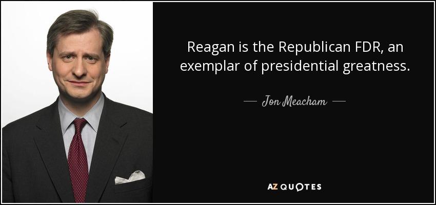 Reagan is the Republican FDR, an exemplar of presidential greatness. - Jon Meacham