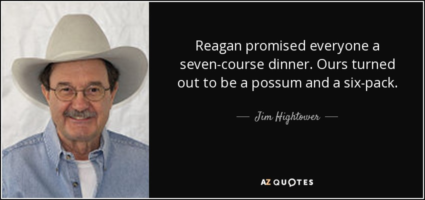 Reagan promised everyone a seven-course dinner. Ours turned out to be a possum and a six-pack. - Jim Hightower