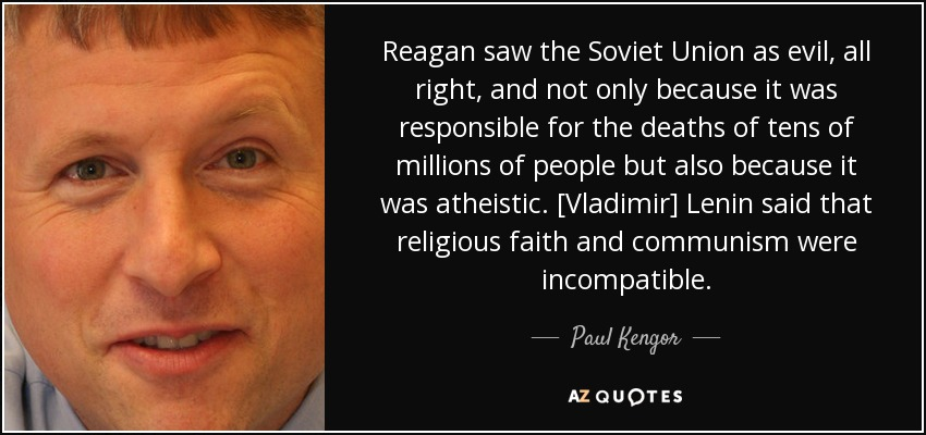 Reagan saw the Soviet Union as evil, all right, and not only because it was responsible for the deaths of tens of millions of people but also because it was atheistic. [Vladimir] Lenin said that religious faith and communism were incompatible. - Paul Kengor