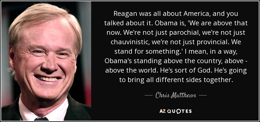 Reagan was all about America, and you talked about it. Obama is, 'We are above that now. We're not just parochial, we're not just chauvinistic, we're not just provincial. We stand for something.' I mean, in a way, Obama's standing above the country, above - above the world. He's sort of God. He's going to bring all different sides together. - Chris Matthews