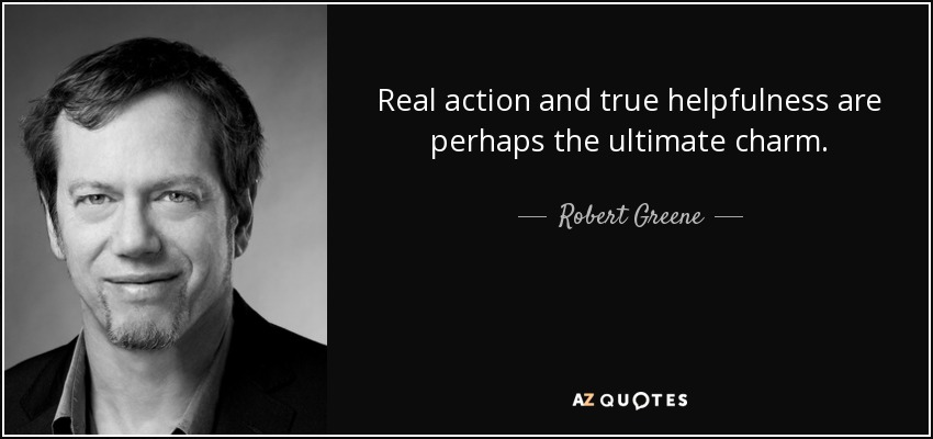 Real action and true helpfulness are perhaps the ultimate charm. - Robert Greene