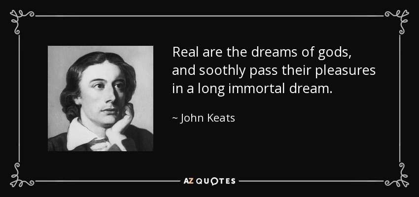 Real are the dreams of gods, and soothly pass their pleasures in a long immortal dream. - John Keats