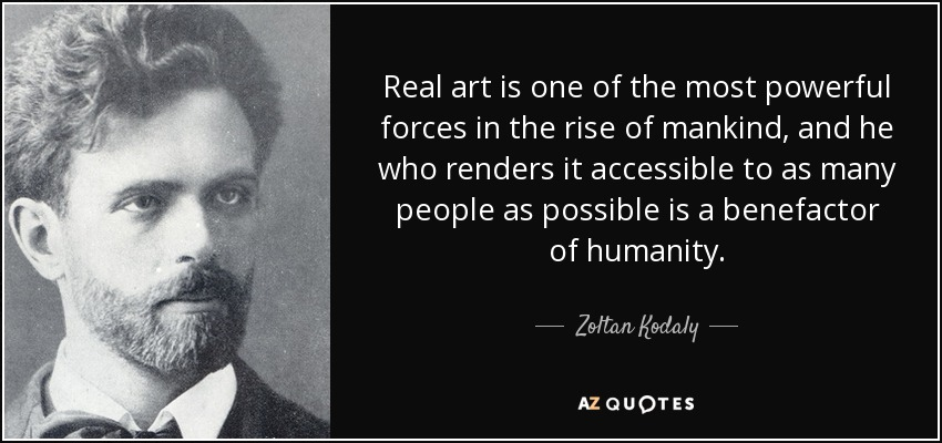 Real art is one of the most powerful forces in the rise of mankind, and he who renders it accessible to as many people as possible is a benefactor of humanity. - Zoltan Kodaly