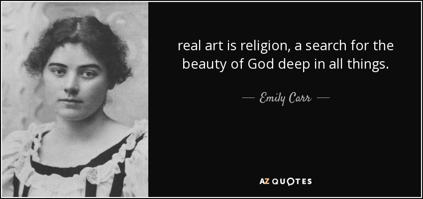 real art is religion, a search for the beauty of God deep in all things. - Emily Carr