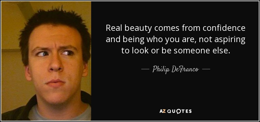 Real beauty comes from confidence and being who you are, not aspiring to look or be someone else. - Philip DeFranco