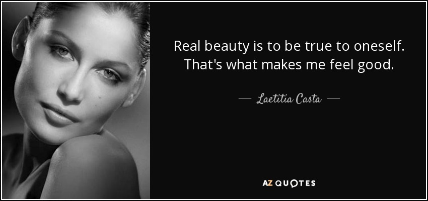 Real beauty is to be true to oneself. That's what makes me feel good. - Laetitia Casta