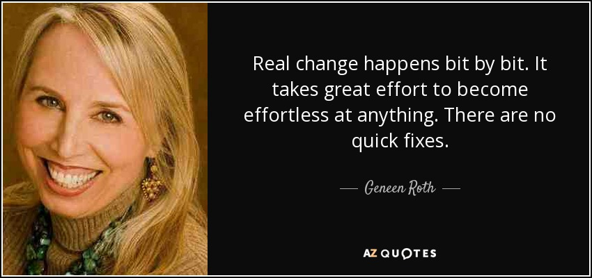 Real change happens bit by bit. It takes great effort to become effortless at anything. There are no quick fixes. - Geneen Roth