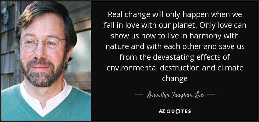 Real change will only happen when we fall in love with our planet. Only love can show us how to live in harmony with nature and with each other and save us from the devastating effects of environmental destruction and climate change - Llewellyn Vaughan-Lee
