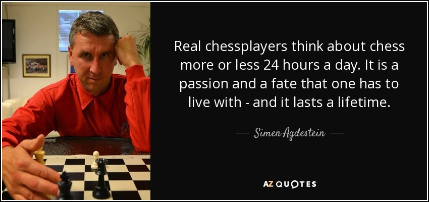 Real chessplayers think about chess more or less 24 hours a day. It is a passion and a fate that one has to live with - and it lasts a lifetime. - Simen Agdestein