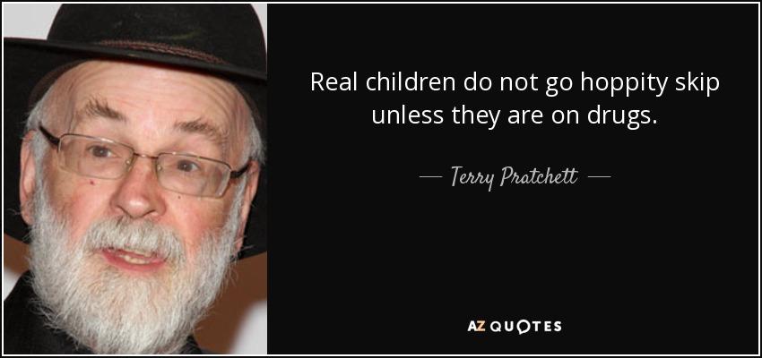 Real children do not go hoppity skip unless they are on drugs. - Terry Pratchett