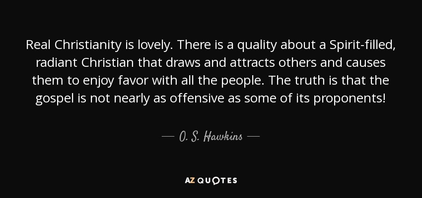 Real Christianity is lovely. There is a quality about a Spirit-filled, radiant Christian that draws and attracts others and causes them to enjoy favor with all the people. The truth is that the gospel is not nearly as offensive as some of its proponents! - O. S. Hawkins