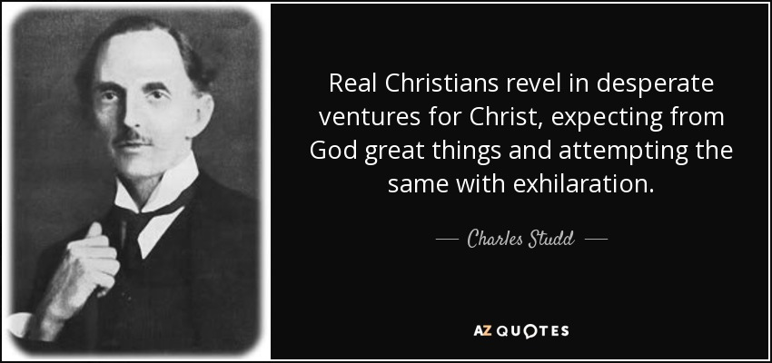 Real Christians revel in desperate ventures for Christ, expecting from God great things and attempting the same with exhilaration. - Charles Studd