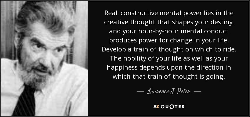 Real, constructive mental power lies in the creative thought that shapes your destiny, and your hour-by-hour mental conduct produces power for change in your life. Develop a train of thought on which to ride. The nobility of your life as well as your happiness depends upon the direction in which that train of thought is going. - Laurence J. Peter