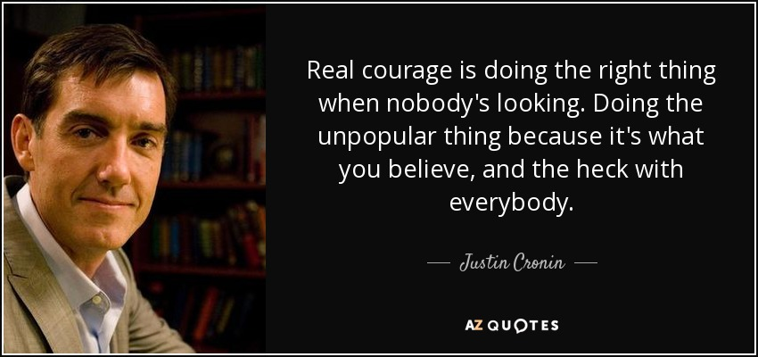 Real courage is doing the right thing when nobody's looking. Doing the unpopular thing because it's what you believe, and the heck with everybody. - Justin Cronin