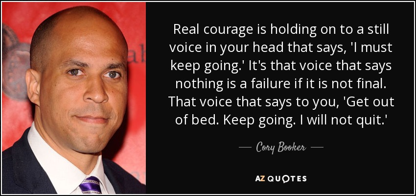 Real courage is holding on to a still voice in your head that says, 'I must keep going.' It's that voice that says nothing is a failure if it is not final. That voice that says to you, 'Get out of bed. Keep going. I will not quit.' - Cory Booker