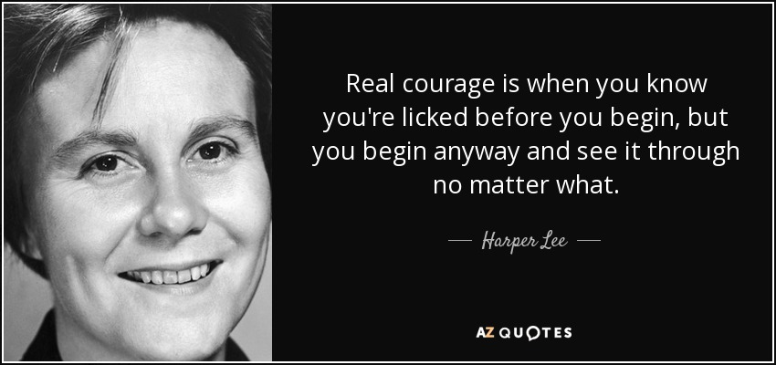 Real courage is when you know you're licked before you begin, but you begin anyway and see it through no matter what. - Harper Lee
