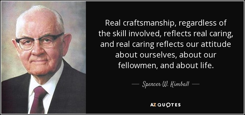 Real craftsmanship, regardless of the skill involved, reflects real caring, and real caring reflects our attitude about ourselves, about our fellowmen, and about life. - Spencer W. Kimball