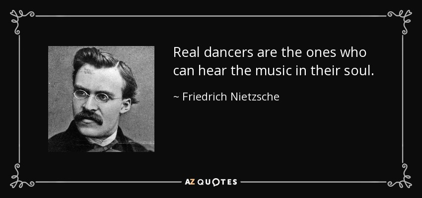 Real dancers are the ones who can hear the music in their soul. - Friedrich Nietzsche