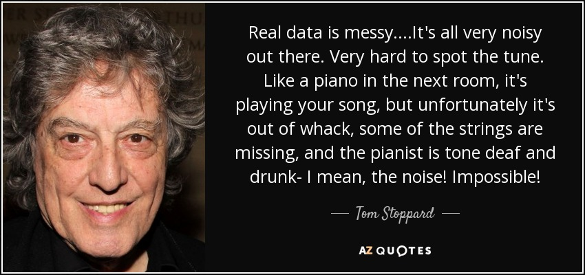 Real data is messy. ...It's all very noisy out there. Very hard to spot the tune. Like a piano in the next room, it's playing your song, but unfortunately it's out of whack, some of the strings are missing, and the pianist is tone deaf and drunk- I mean, the noise! Impossible! - Tom Stoppard