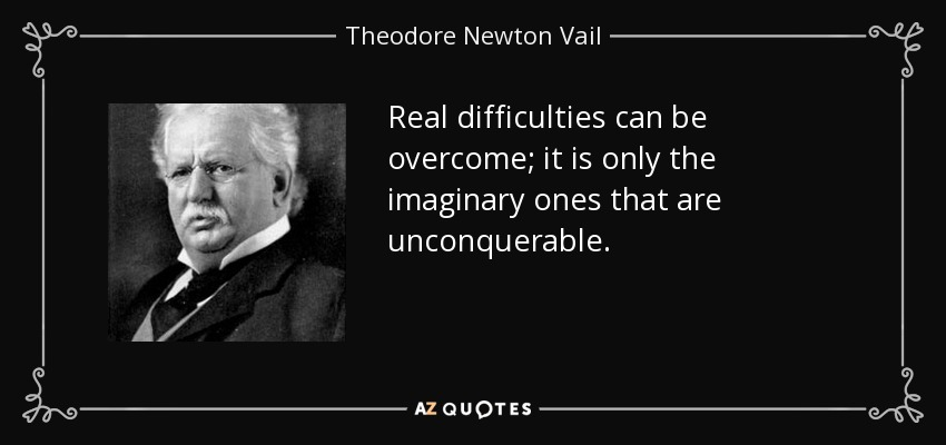 Real difficulties can be overcome; it is only the imaginary ones that are unconquerable. - Theodore Newton Vail