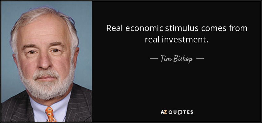 Real economic stimulus comes from real investment. - Tim Bishop