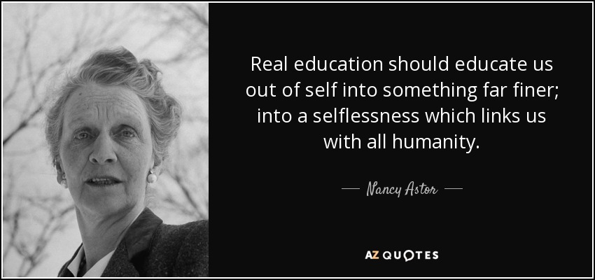 Real education should educate us out of self into something far finer; into a selflessness which links us with all humanity. - Nancy Astor