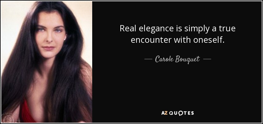 Real elegance is simply a true encounter with oneself. - Carole Bouquet