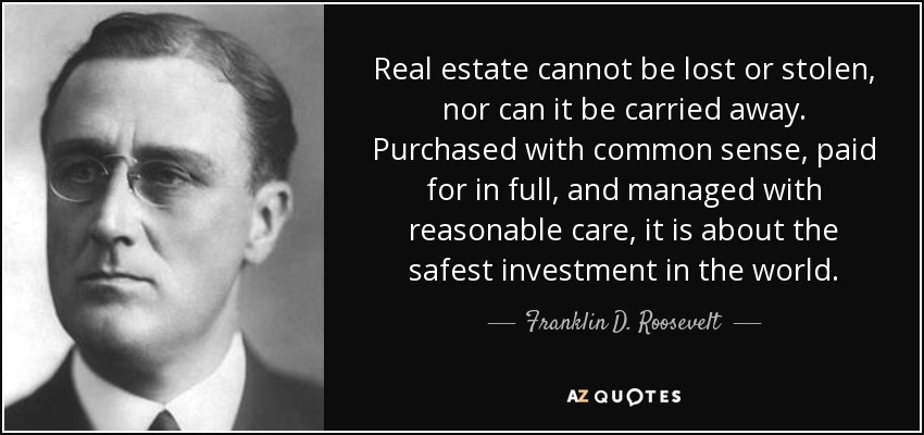 Real estate cannot be lost or stolen, nor can it be carried away. Purchased with common sense, paid for in full, and managed with reasonable care, it is about the safest investment in the world. - Franklin D. Roosevelt