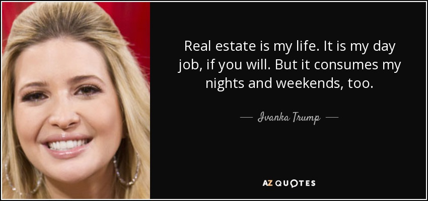 Real estate is my life. It is my day job, if you will. But it consumes my nights and weekends, too. - Ivanka Trump