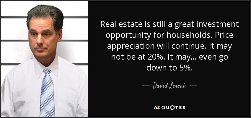 Real estate is still a great investment opportunity for households. Price appreciation will continue. It may not be at 20%. It may ... even go down to 5%. - David Lereah