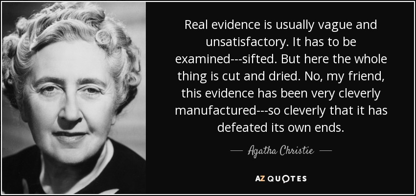 Real evidence is usually vague and unsatisfactory. It has to be examined---sifted. But here the whole thing is cut and dried. No, my friend, this evidence has been very cleverly manufactured---so cleverly that it has defeated its own ends. - Agatha Christie