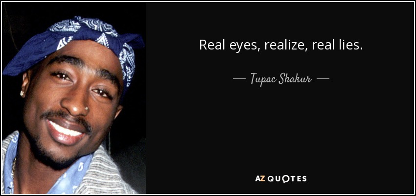 Real eyes, realize, real lies. - Tupac Shakur