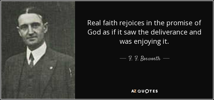 Real faith rejoices in the promise of God as if it saw the deliverance and was enjoying it. - F. F. Bosworth