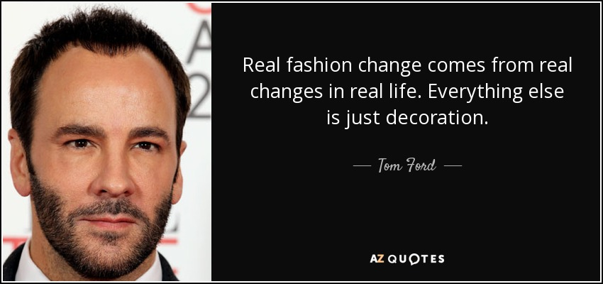 Real fashion change comes from real changes in real life. Everything else is just decoration. - Tom Ford