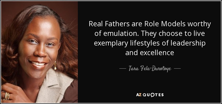 Real Fathers are Role Models worthy of emulation. They choose to live exemplary lifestyles of leadership and excellence - Tara Fela-Durotoye
