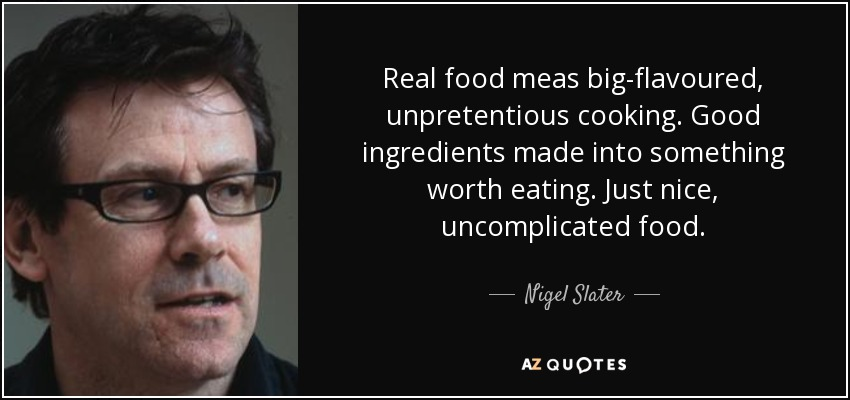Real food meas big-flavoured, unpretentious cooking. Good ingredients made into something worth eating. Just nice, uncomplicated food. - Nigel Slater