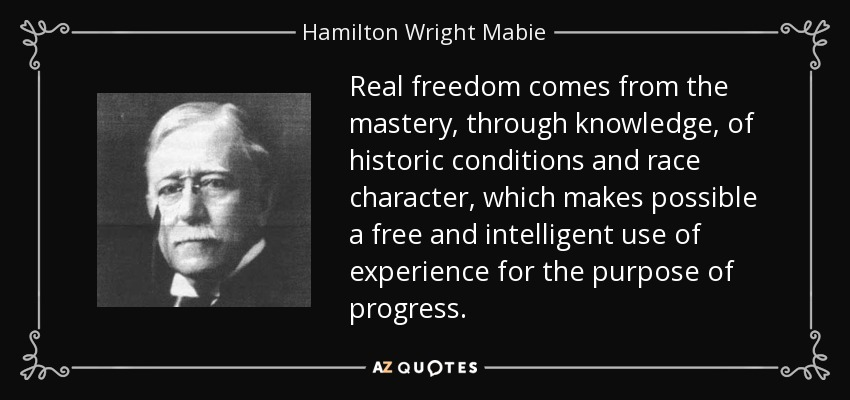 Real freedom comes from the mastery, through knowledge, of historic conditions and race character, which makes possible a free and intelligent use of experience for the purpose of progress. - Hamilton Wright Mabie