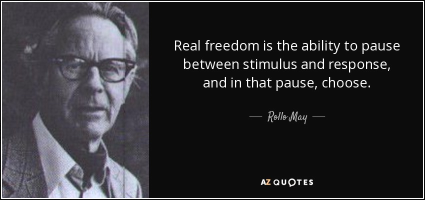 Real freedom is the ability to pause between stimulus and response, and in that pause, choose. - Rollo May