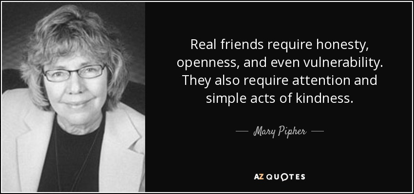 Real friends require honesty, openness, and even vulnerability. They also require attention and simple acts of kindness. - Mary Pipher