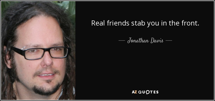 Real friends stab you in the front. - Jonathan Davis