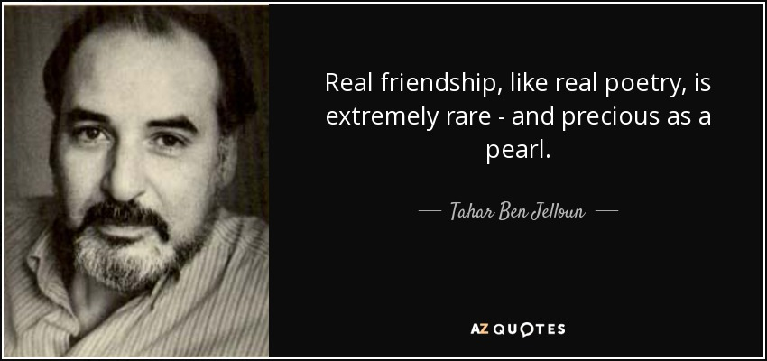 Real friendship, like real poetry, is extremely rare - and precious as a pearl. - Tahar Ben Jelloun
