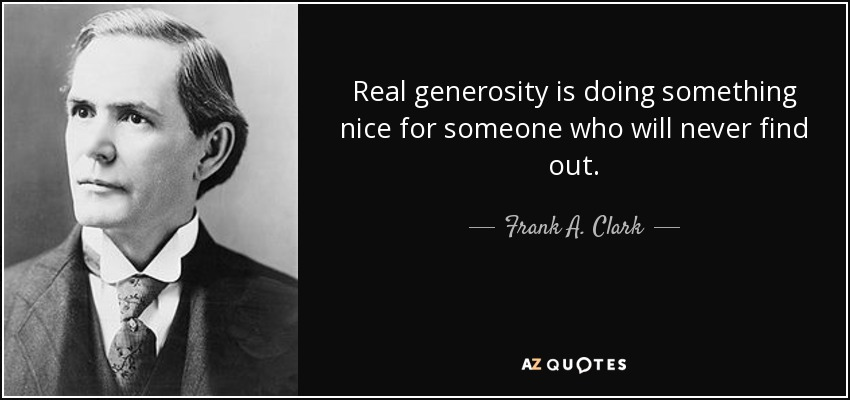Real generosity is doing something nice for someone who will never find out. - Frank A. Clark