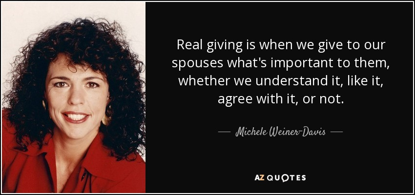 Real giving is when we give to our spouses what's important to them, whether we understand it, like it, agree with it, or not. - Michele Weiner-Davis
