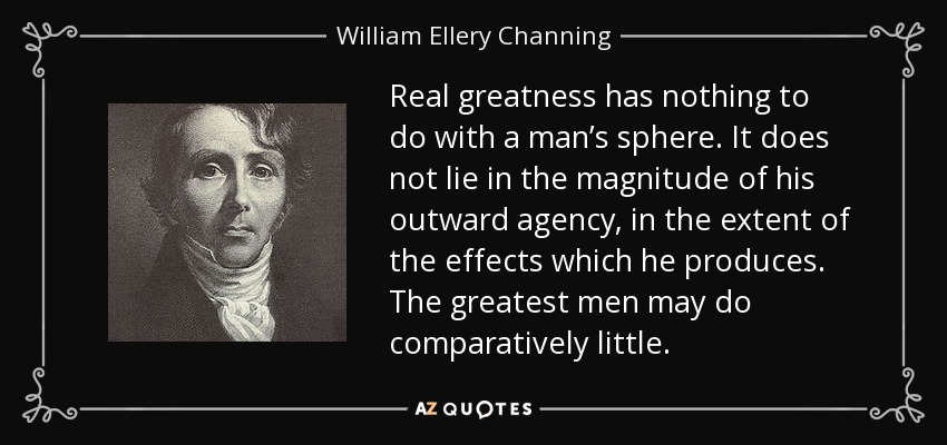 Real greatness has nothing to do with a man's sphere. It does not lie in the magnitude of his outward agency, in the extent of the effects which he produces. The greatest men may do comparatively little. - William Ellery Channing