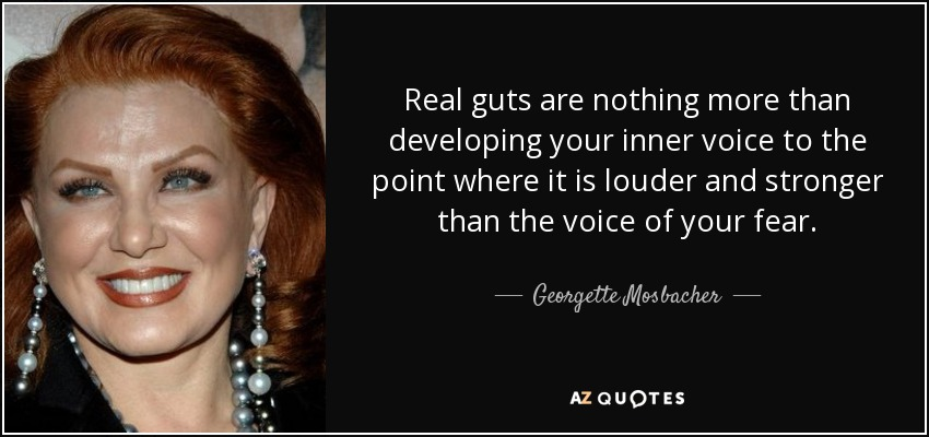 Real guts are nothing more than developing your inner voice to the point where it is louder and stronger than the voice of your fear. - Georgette Mosbacher